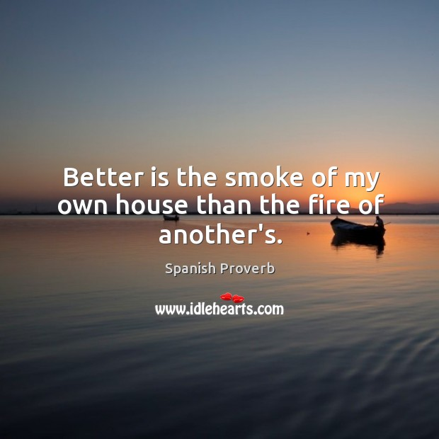 Image, Better is the smoke of my own house than the fire of another's.