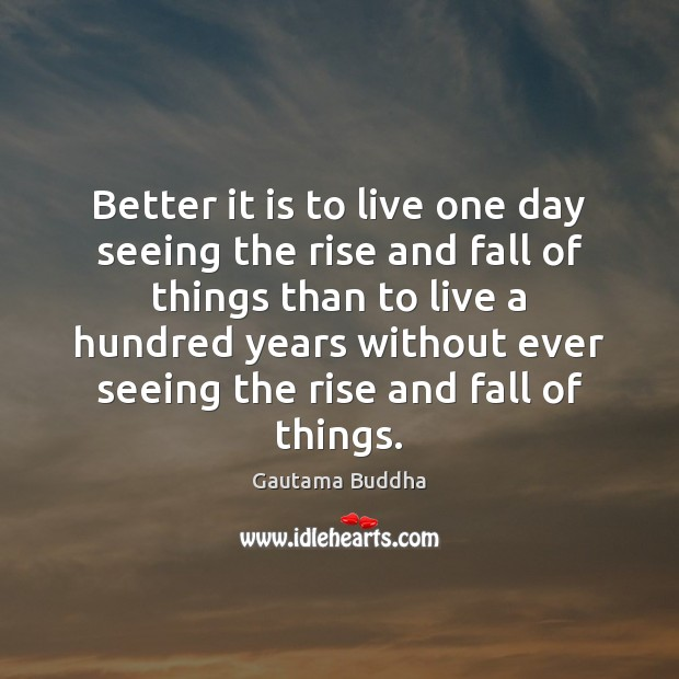 Better it is to live one day seeing the rise and fall Image
