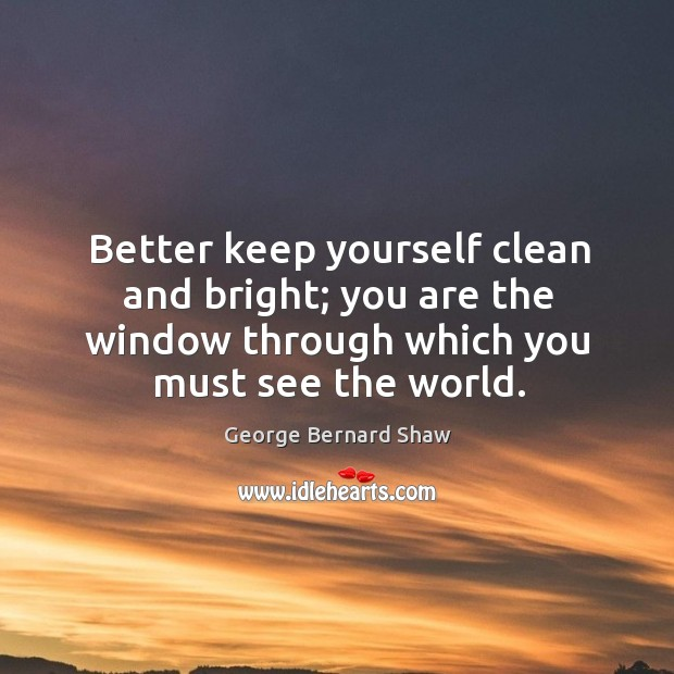 Better keep yourself clean and bright; you are the window through which you must see the world. Image