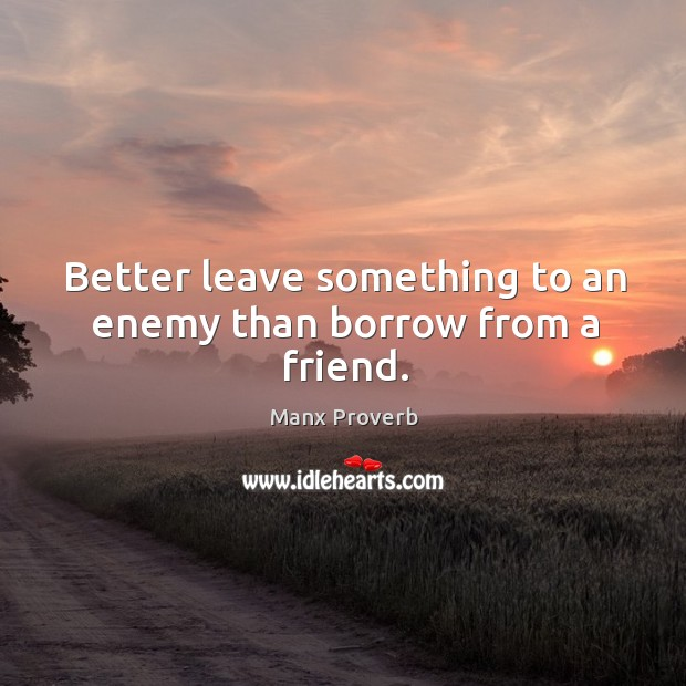 Better leave something to an enemy than borrow from a friend. Manx Proverbs Image