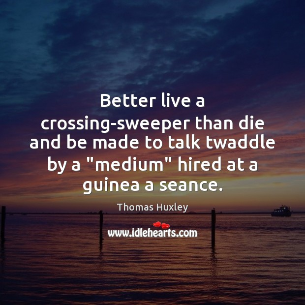 Better live a crossing-sweeper than die and be made to talk twaddle Thomas Huxley Picture Quote
