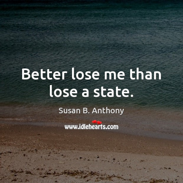 Image, Better lose me than lose a state.