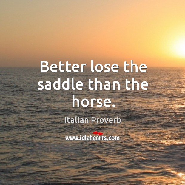 Image, Better lose the saddle than the horse.
