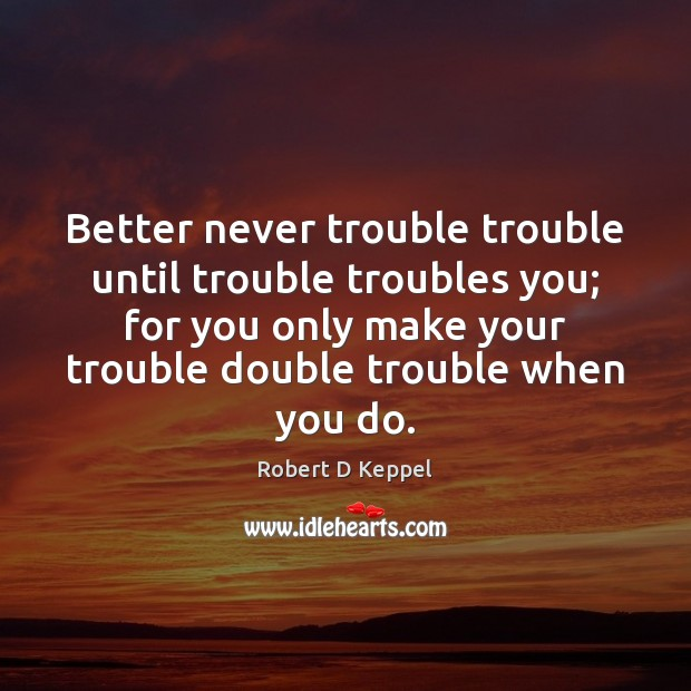 Better never trouble trouble until trouble troubles you; for you only make Image