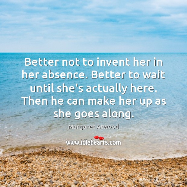 Better not to invent her in her absence. Better to wait until Margaret Atwood Picture Quote