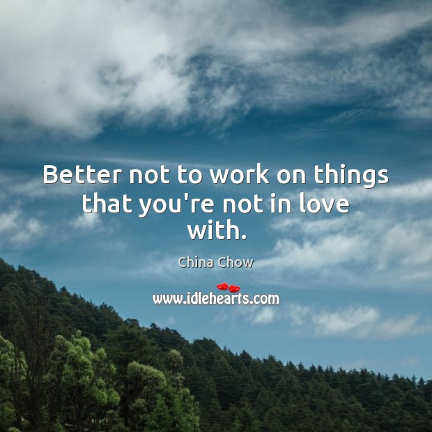 Better not to work on things that you're not in love with. Image