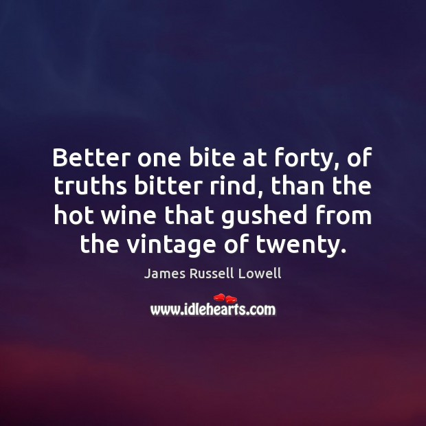 Better one bite at forty, of truths bitter rind, than the hot James Russell Lowell Picture Quote