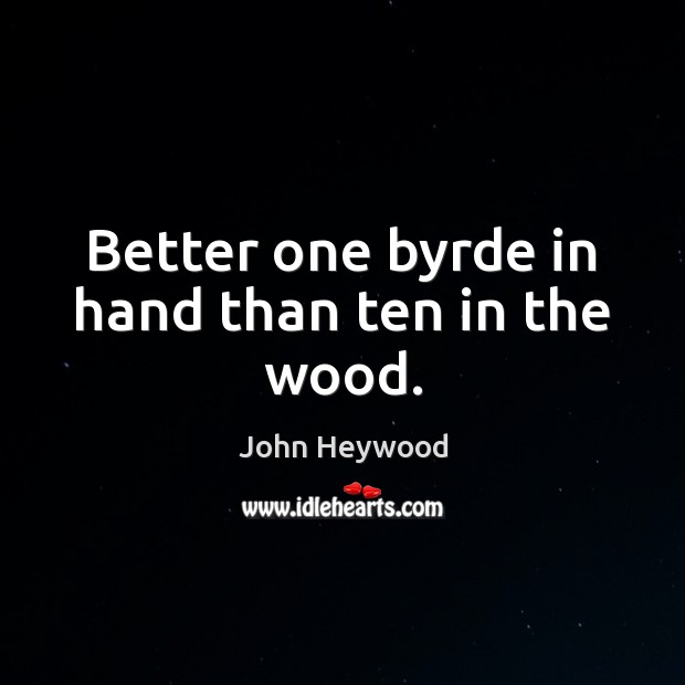 Better one byrde in hand than ten in the wood. John Heywood Picture Quote