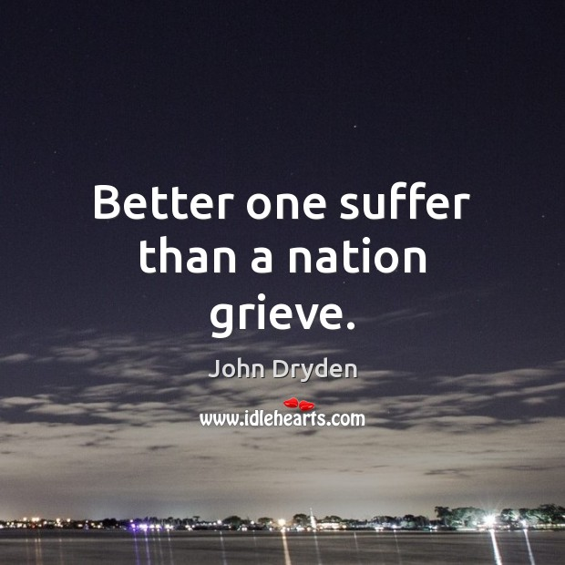 Better one suffer than a nation grieve. John Dryden Picture Quote
