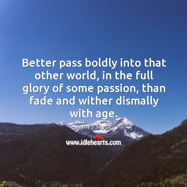Better pass boldly into that other world, in the full glory of some passion, than fade and wither dismally with age. Image