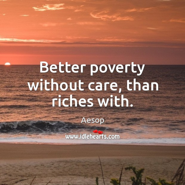 Better poverty without care, than riches with. Image