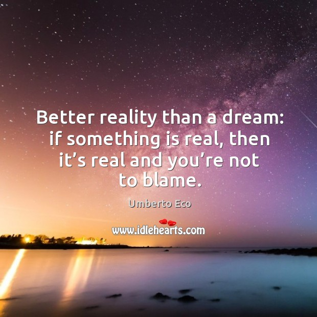 Better reality than a dream: if something is real, then it's real and you're not to blame. Image