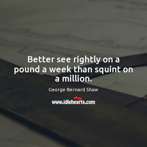 Better see rightly on a pound a week than squint on a million. Image