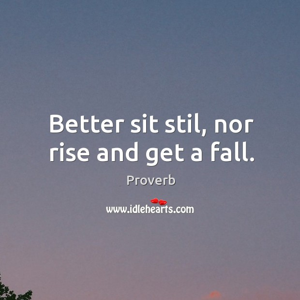 Better sit stil, nor rise and get a fall. Image