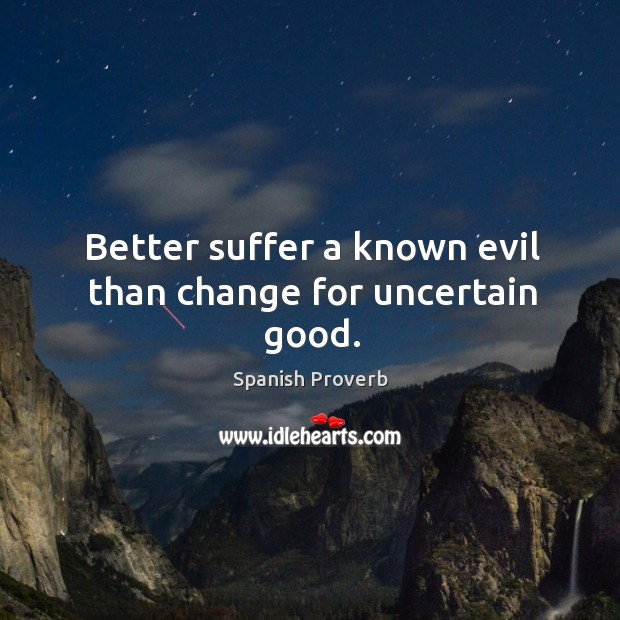 Image, Better suffer a known evil than change for uncertain good.