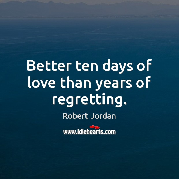 Better ten days of love than years of regretting. Robert Jordan Picture Quote