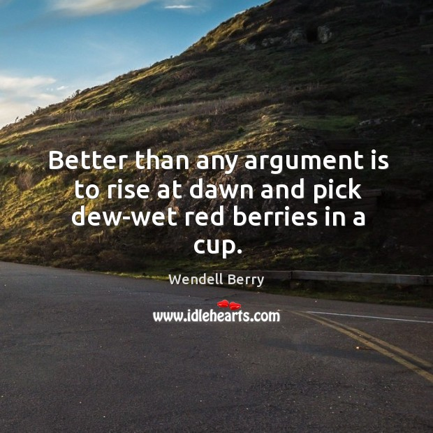Image, Better than any argument is to rise at dawn and pick dew-wet red berries in a cup.