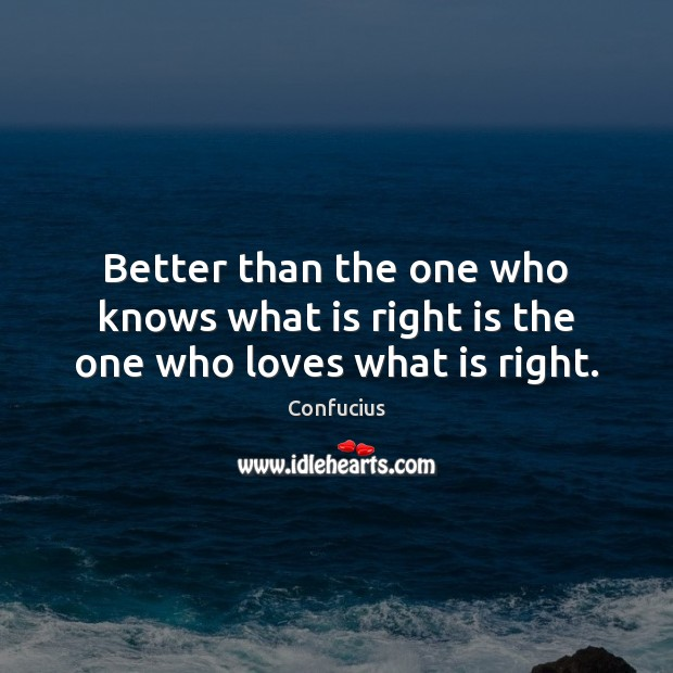 Image, Better than the one who knows what is right is the one who loves what is right.