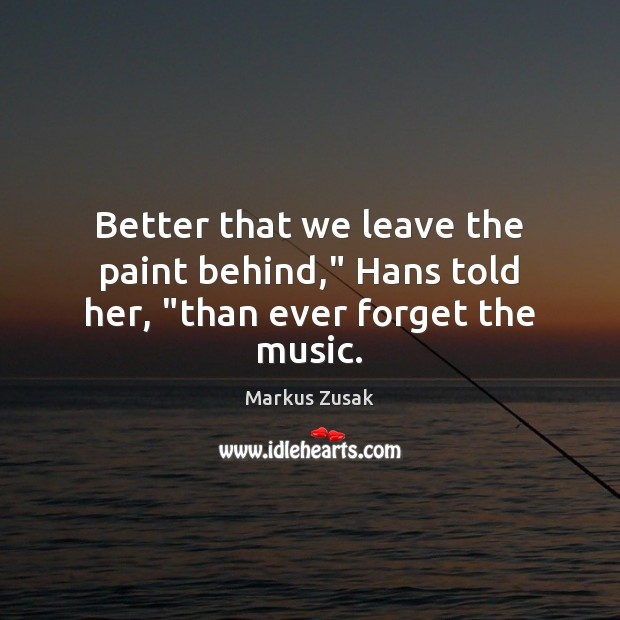 """Better that we leave the paint behind,"""" Hans told her, """"than ever forget the music. Markus Zusak Picture Quote"""