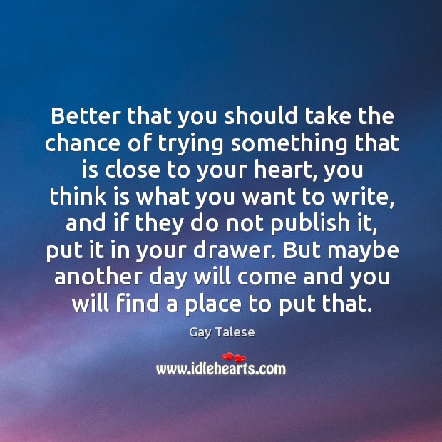 Better that you should take the chance of trying something that is close to your heart Gay Talese Picture Quote