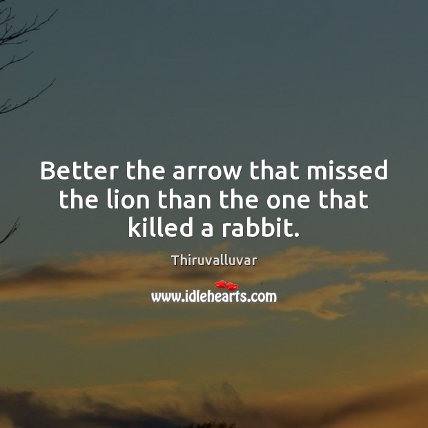 Better the arrow that missed the lion than the one that killed a rabbit. Image