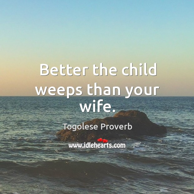 Better the child weeps than your wife. Togolese Proverbs Image