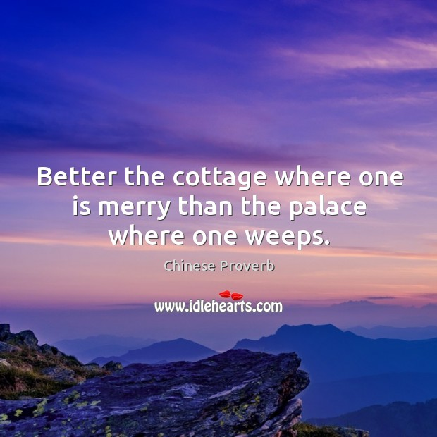 Image, Better the cottage where one is merry than the palace where one weeps.