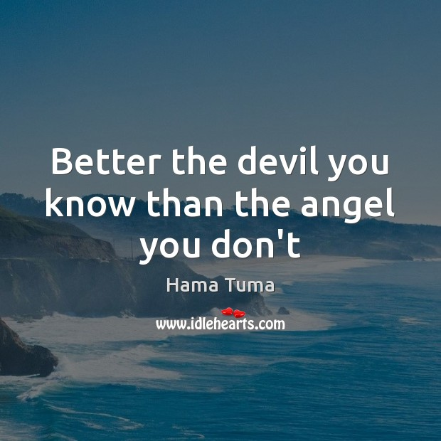 Better the devil you know than the angel you don't Image