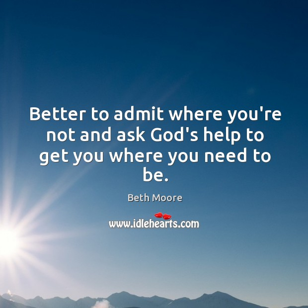 Better to admit where you're not and ask God's help to get you where you need to be. Image