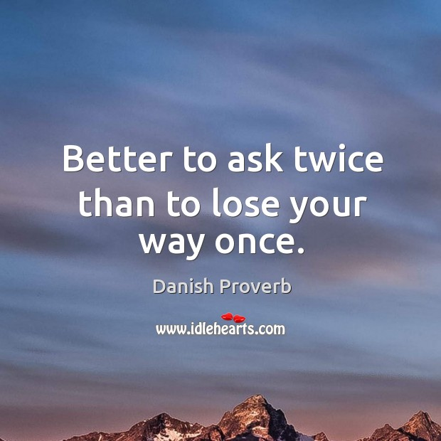 Image, Better to ask twice than to lose your way once.