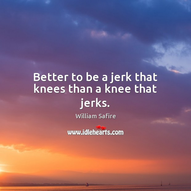 Image, Better to be a jerk that knees than a knee that jerks.