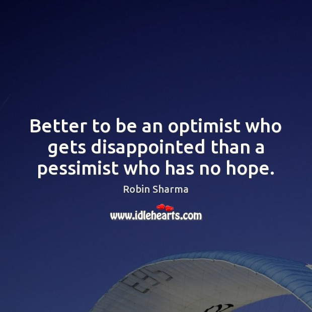 Image, Better to be an optimist who gets disappointed than a pessimist who has no hope.