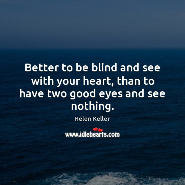 Better to be blind and see with your heart, than to have two good eyes and see nothing. Image