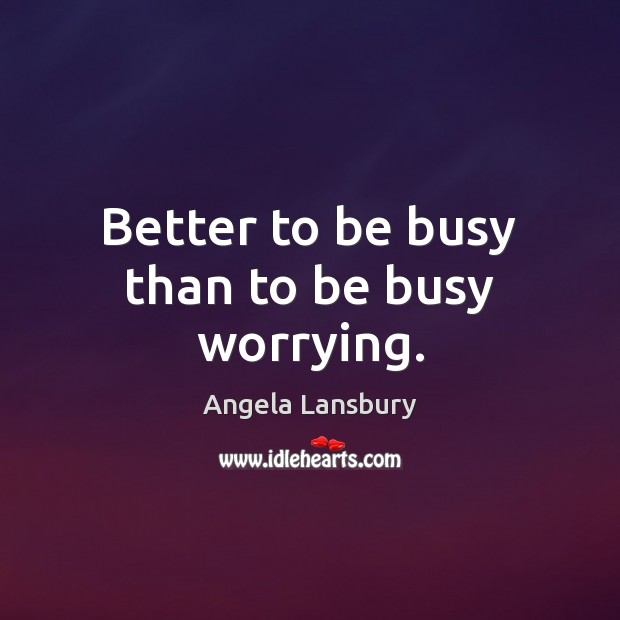 Image, Better to be busy than to be busy worrying.
