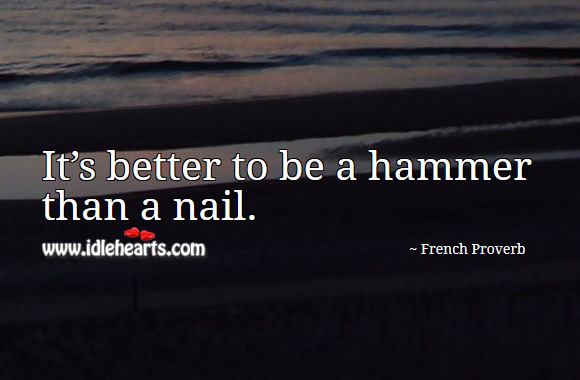 Image, It's better to be a hammer than a nail.