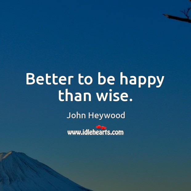 Better to be happy than wise. John Heywood Picture Quote