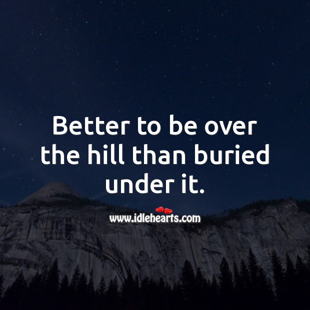 Better to be over the hill than buried under it. Funny Birthday Messages Image