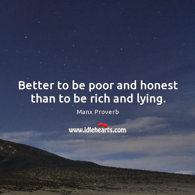 Better to be poor and honest than to be rich and lying. Manx Proverbs Image
