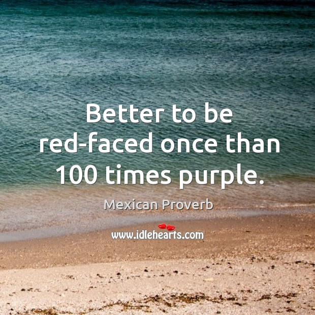 Image, Better to be red-faced once than 100 times purple.
