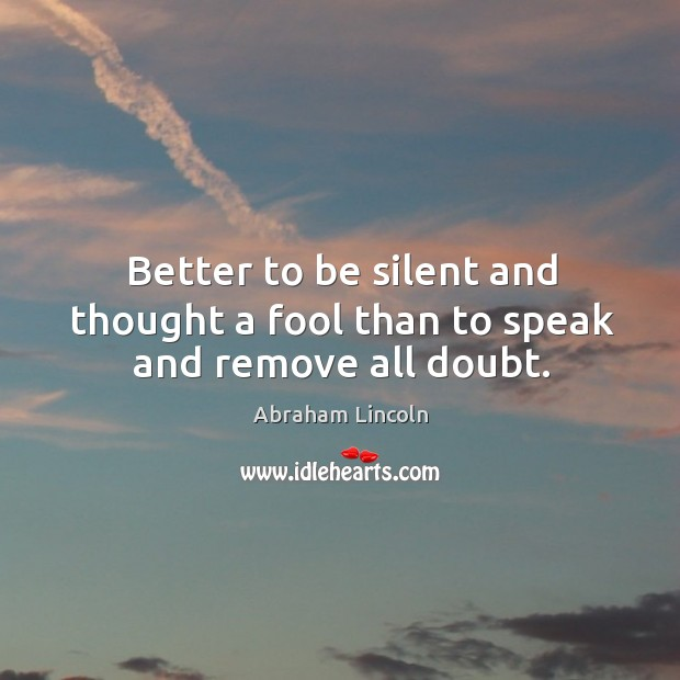 Image, Better to be silent and thought a fool than to speak and remove all doubt.