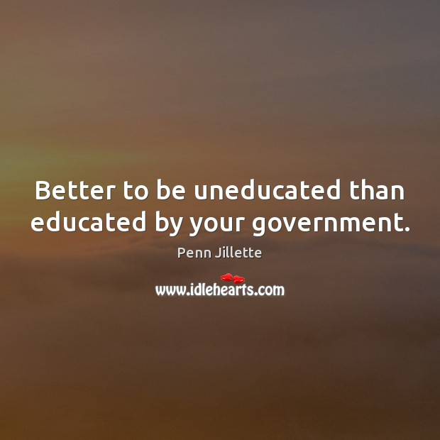 Image, Better to be uneducated than educated by your government.