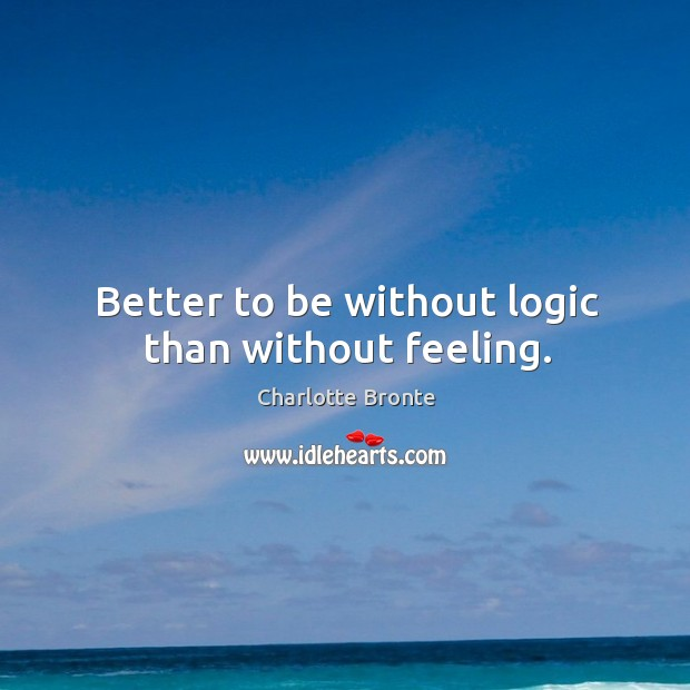 Better to be without logic than without feeling. Image