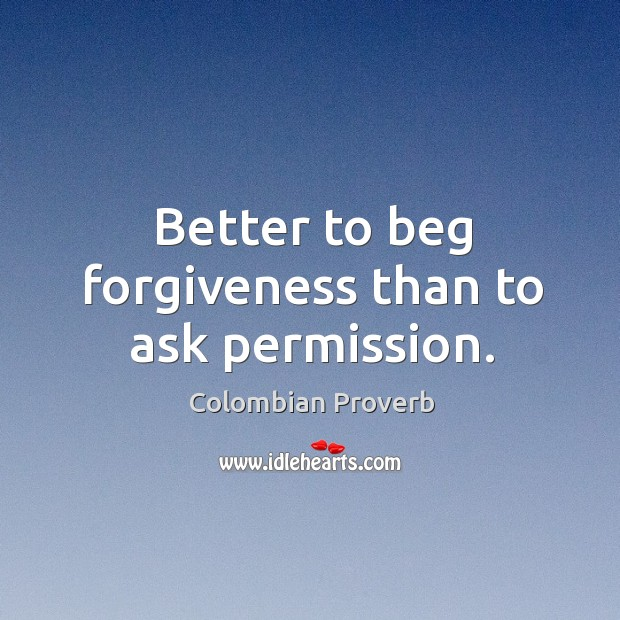 Image, Better to beg forgiveness than to ask permission.