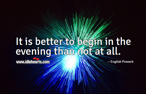 It is better to begin in the evening than not at all. English Proverbs Image