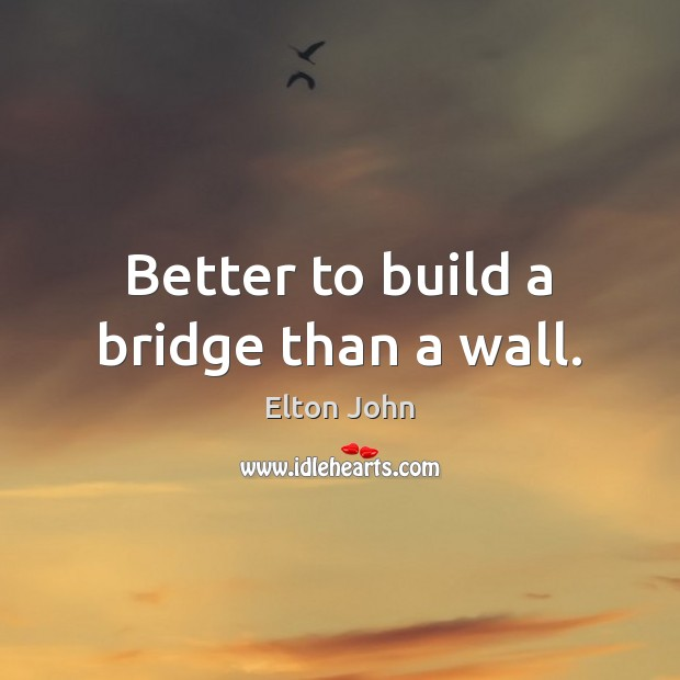 Better to build a bridge than a wall. Elton John Picture Quote