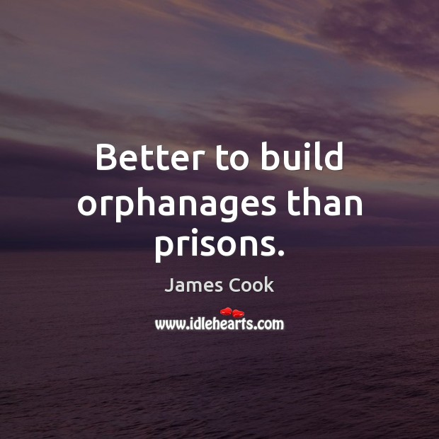 Better to build orphanages than prisons. James Cook Picture Quote