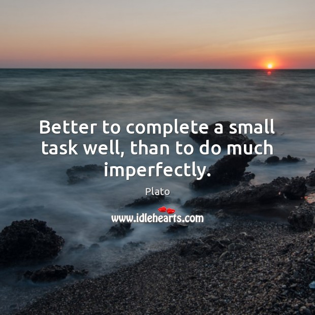 Better to complete a small task well, than to do much imperfectly. Plato Picture Quote