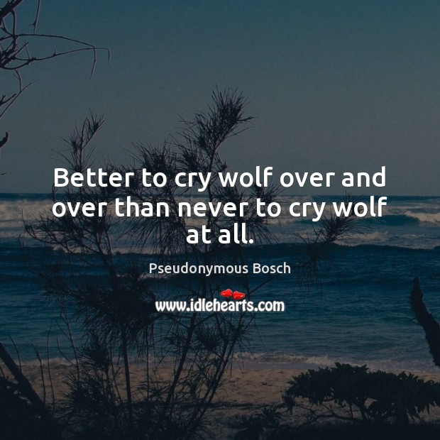 Better to cry wolf over and over than never to cry wolf at all. Image