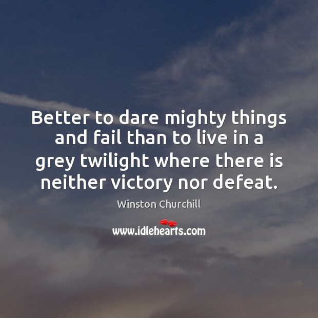 Image, Better to dare mighty things and fail than to live in a
