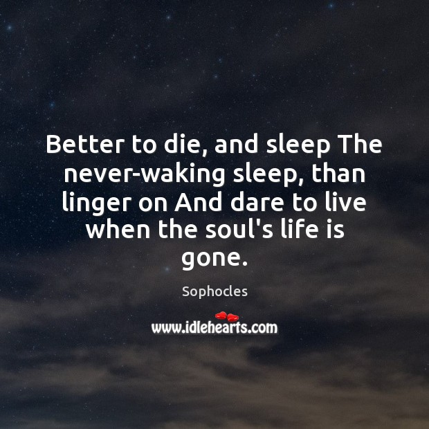 Better to die, and sleep The never-waking sleep, than linger on And Sophocles Picture Quote